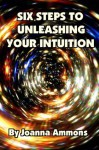 6 Steps to Unleashing Your Intuition: Learn Simple Techniques Psychics Use to Read Your Love Life, Relationships, and Future. Past Lives Bonus Book Included. - Joanna Ammons, Peter Joseph Swanson