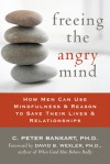 Freeing the Angry Mind: How Men Can Use Mindfulness and Reason to Save Their Lives and Relationships - C. Peter Bankart, David B. Wexler