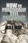 How to Practically Sell Anything - Bill May