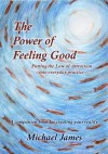 The Power of Feeling Good: Putting the Law of Attraction into everyday practice - Michael James