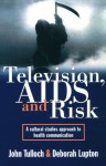 Television, AIDS, and Risk: A Cultural Studies Approach to Health Communication - John Tulloch, Deborah Lupton