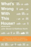 What's Wrong With This House? A Practical Guide To Finding A Well Designed Sustainable Home - John Brown, Matthew North