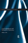 Civil Disobedience and Deliberative Democracy (Routledge Innovations in Political Theory) - William Smith