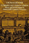 Toward an Urban Vision: Ideas and Institutions in Nineteenth-Century America - Thomas Bender
