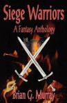 Siege Warriors: A Fantasy Anthology - Brian G. Murray