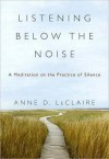 Listening Below the Noise: A Meditation on the Practice of Silence - Anne D. LeClaire, Christopher D. LeClaire