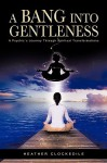 A Bang Into Gentleness: A Psychic's Journey Through Spiritual Transformations - Heather Clockedile