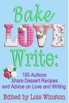 Bake, Love, Write: 105 Authors Share Dessert Recipes and Advice on Love and Writing - Lois Winston, Brenda Novak, Debra Holland, Lisa Verge Higgins, Shelley Noble, Caridad Pineiro, Diana Orgain, Dale Mayer, and 97 more
