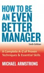 How to Be an Even Better Manager: A Complete A-Z of Proven Techniques and Essential Skills - Michael Armstrong