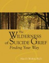 The Wilderness of Suicide Grief: Finding Your Way - Alan D. Wolfelt