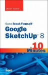 Sams Teach Yourself Google SketchUp 8 in 10 Minutes - Steven Holzner