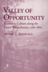 Valley Of Opportunity: Economic Culture Along The Upper Susquehanna, 1700 1800 - Peter C. Mancall