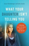 What Your Daughter Isn't Telling You: A Revealing Look at the Secret Reality of Your Teen Girl - Susie Shellenberger, Kathy Gowler