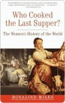 Who Cooked the Last Supper: The Women's History of the World - Rosalind Miles