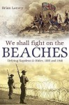 We Shall Fight On The Beaches: Defying Napoleon and Hitler, 1805 and 1940 - Brian Lavery