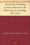 On the Art of Writing Lectures delivered in the University of Cambridge 1913-1914 - Arthur Quiller-Couch