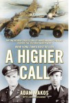 A Higher Call: The Incredible True Story of Heroism and Chivalry During the Second World War - Adam Makos, Larry Alexander