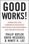 Good Works: Marketing and Corporate Initiatives That Build a Better World... and the Bottom Line - Philip Kotler, David Hessekiel, Nancy Lee