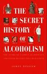 The Secret History of Alcoholism: The Story of Famous Alcoholics and Their Destructive Behavior - James Graham
