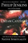 Dream Catchers: How Mainstream America Discovered Native Spirituality - Philip Jenkins