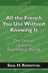 All the French You Use Without Knowing It: The Stories of Some Fascinating Words - Saul H. Rosenthal