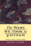 The Wars We Took to Vietnam: Cultural Conflict and Storytelling - Milton J. Bates