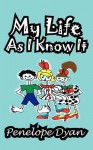 My Life as I Know It - Penelope Dyan