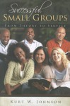 Successful Small Groups: From Theory to Reality - Kurt W. Johnson