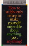 How To Stubbornly Refuse To Make Yourself Miserable About Anything, Yes, Anything - Albert Ellis