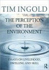 The Perception of the Environment: Essays on Livelihood, Dwelling and Skill - Tim Ingold