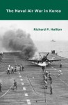 The Naval Air War In Korea - Richard P. Hallion