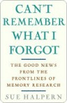 Can't Remember What I Forgot: The Good News from the Front Lines of Memory Research - Sue Halpern