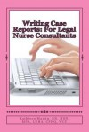 Writing Case Reports: For Legal Nurse Consultants: A Must-Have for the New Legal Nurse Consultant - Kathleen Martin