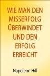 Wie man den Misserfolg überwindet und den Erfolg erreicht (German Edition) - Napoleon Hill