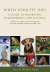 When Your Pet Dies: A Guide to Mourning, Remembering and Healing - Alan D. Wolfelt