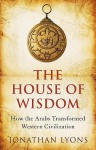 The House Of Wisdom: How The Arabs Transformed Western Civilization - Jonathan Lyons