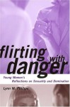 Flirting with Danger: Young Women's Reflections on Sexuality and Domination (Qualitative Studies in Psychology) - Lynn Phillips