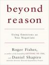 Beyond Reason: Using Emotions as You Negotiate - Roger Fisher, Daniel Shapiro
