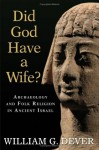 Did God Have A Wife? Archaeology And Folk Religion In Ancient Israel - William G. Dever