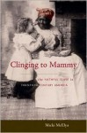 Clinging to Mammy: The Faithful Slave in Twentieth-Century America - Micki McElya