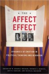 The Affect Effect: Dynamics of Emotion in Political Thinking and Behavior - W. Russell Neuman, George E. Marcus, Michael MacKuen