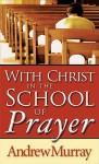 With Christ in the School of Prayer - Andrew Murray