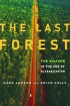 The Last Forest: The Amazon in the Age of Globalization - Mark London, Brian Kelly