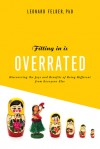 Fitting In Is Overrated: The Survival Guide for Anyone Who Has Ever Felt Like an Outsider - Leonard Felder