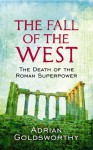 The Fall of the West: The Death of the Roman Superpower - Adrian Goldsworthy