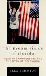 The Dream Fields of Florida: Mexican Farmworkers and the Myth of Belonging - Ella Schmidt