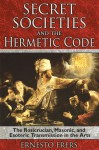 Secret Societies and the Hermetic Code: The Rosicrucian, Masonic, and Esoteric Transmission in the Arts - Ernesto Frers, Ariel Godwin