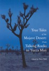 True Tales of the Mojave: From Talking Rocks to Yucca Man - Peter Wild