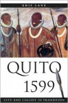 Quito 1599: City and Colony in Transition - Kris E. Lane, Lyman L. Johnson