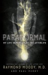 Paranormal: My Life in Pursuit of the Afterlife - Raymond A. Moody Jr., Paul Perry